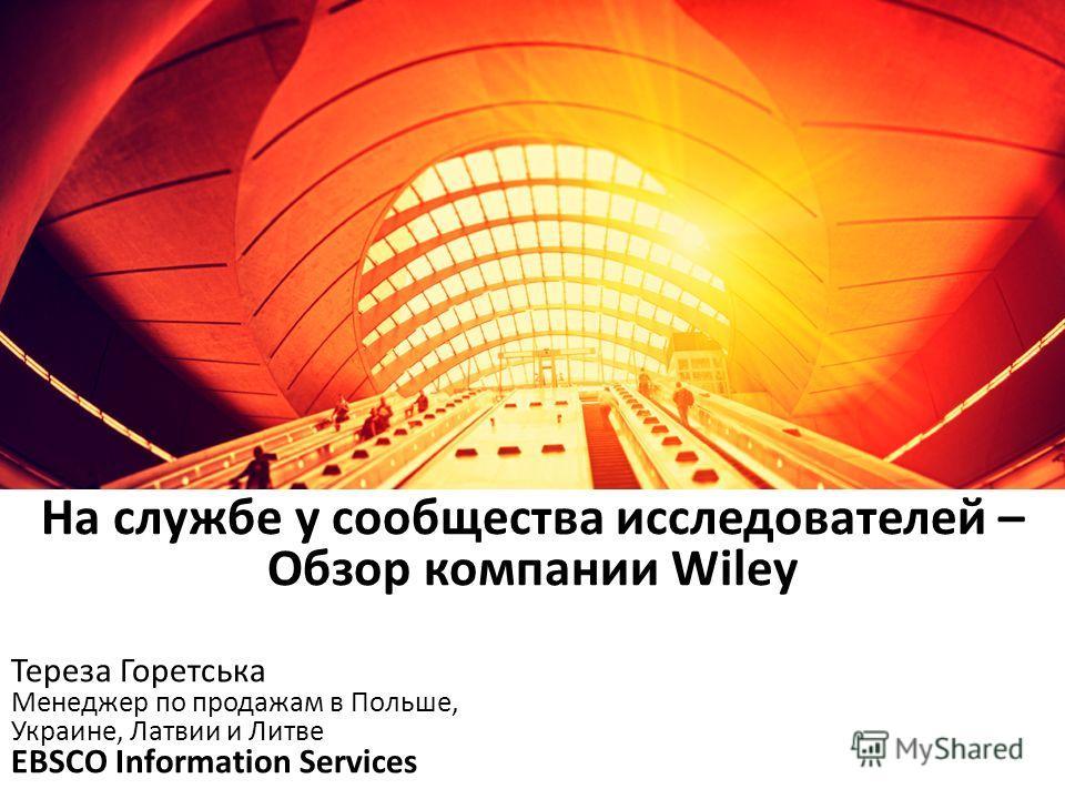 Тереза Горетська Менеджер по продажам в Польше, Украине, Латвии и Литве EBSCO Information Services На службе у сообщества исследователей – Обзор компании Wiley
