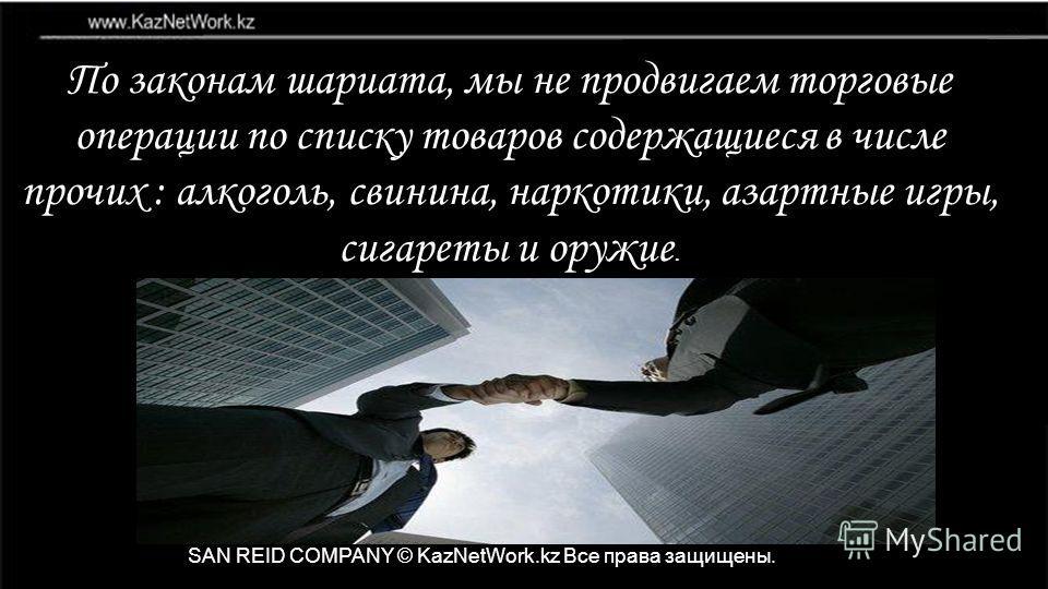 SAN REID COMPANY © KazNetWork.kz Все права защищены. По законам шариата, мы не продвигаем торговые операции по списку товаров содержащиеся в числе прочих : алкоголь, свинина, наркотики, азартные игры, сигареты и оружие.