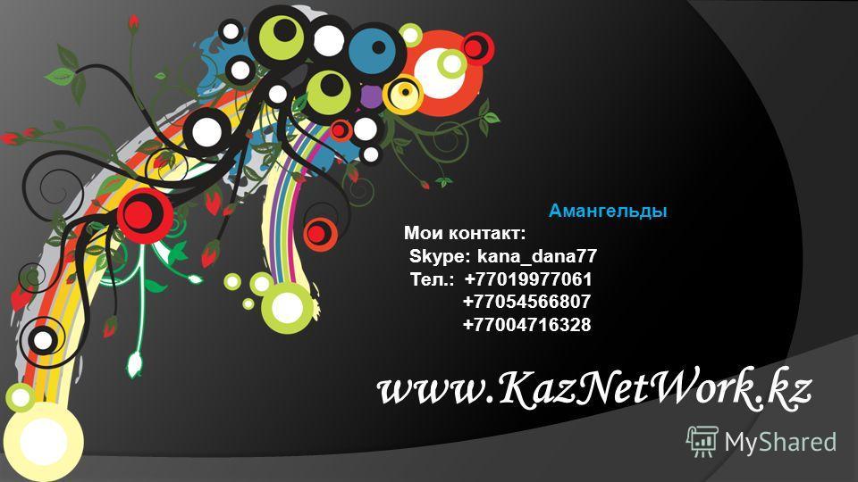 www.KazNetWork.kz Амангельды Мои контакт: Skype: kana_dana77 Тел.: +77019977061 +77054566807 +77004716328