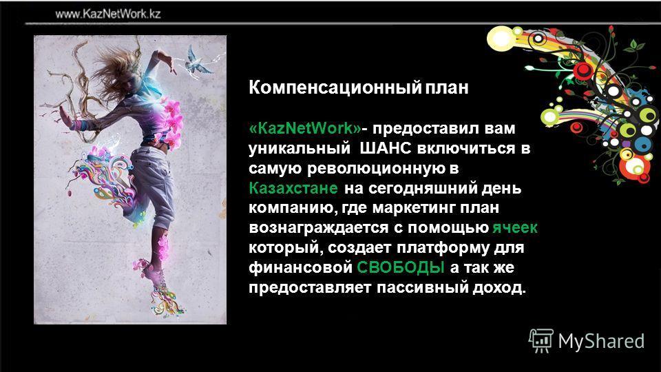 Компенсационный план «КаzNetWork»- предоставил вам уникальный ШАНС включиться в самую революционную в Казахстане на сегодняшний день компанию, где маркетинг план вознаграждается с помощью ячеек который, создает платформу для финансовой СВОБОДЫ а так