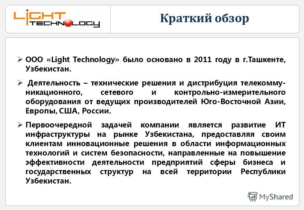 Краткий обзор ООО «Light Technology» было основано в 2011 году в г.Ташкенте, Узбекистан. Деятельность – технические решения и дистрибуция телекомму- никационного, сетевого и контрольно-измерительного оборудования от ведущих производителей Юго-Восточн