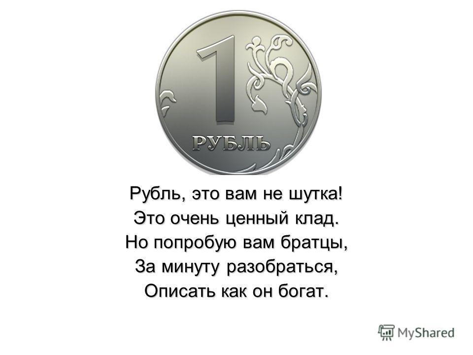 Рубль, это вам не шутка! Это очень ценный клад. Но попробую вам братцы, За минуту разобраться, Описать как он богат.