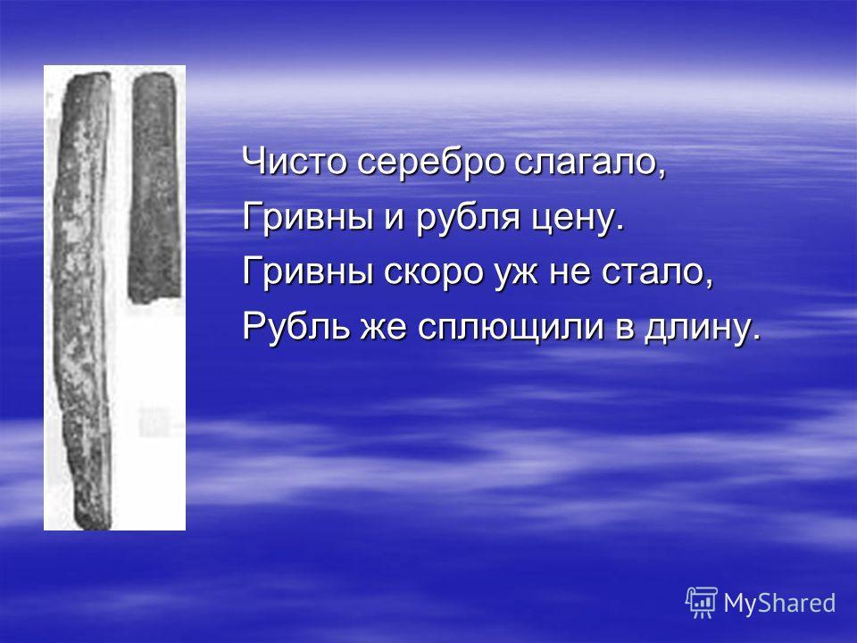Чисто серебро слагало, Гривны и рубля цену. Гривны скоро уж не стало, Рубль же сплющили в длину.