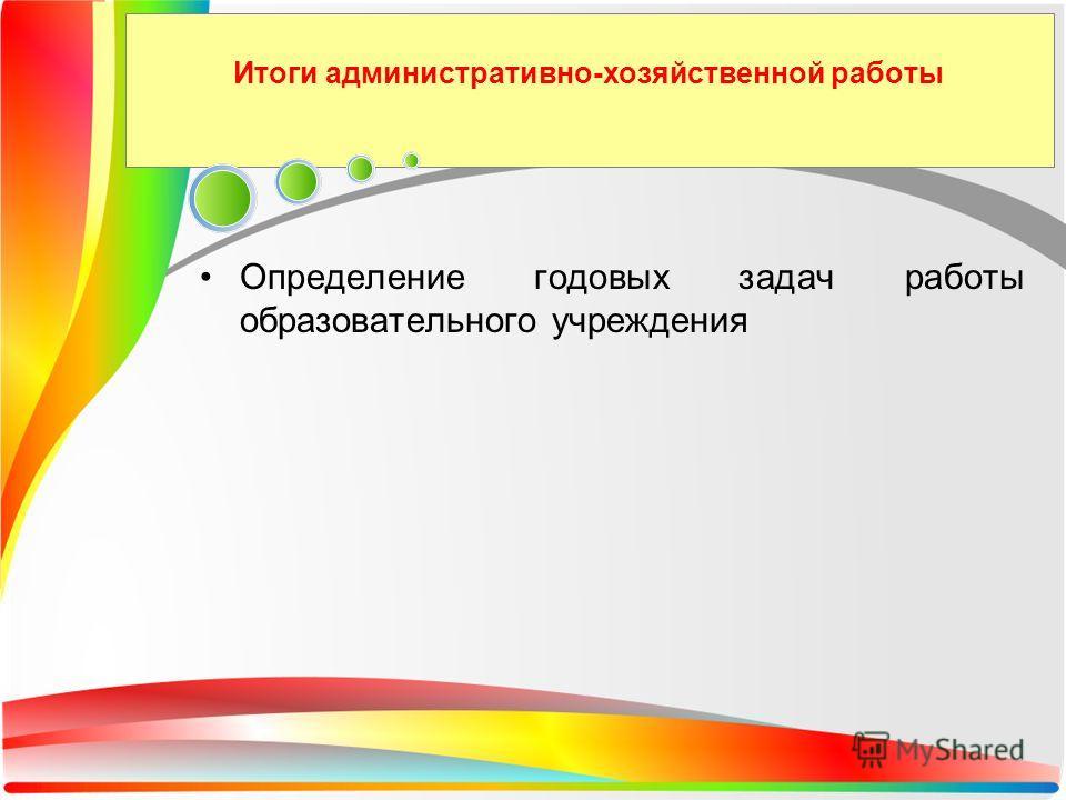 Итоги административно-хозяйственной работы Определение годовых задач работы образовательного учреждения