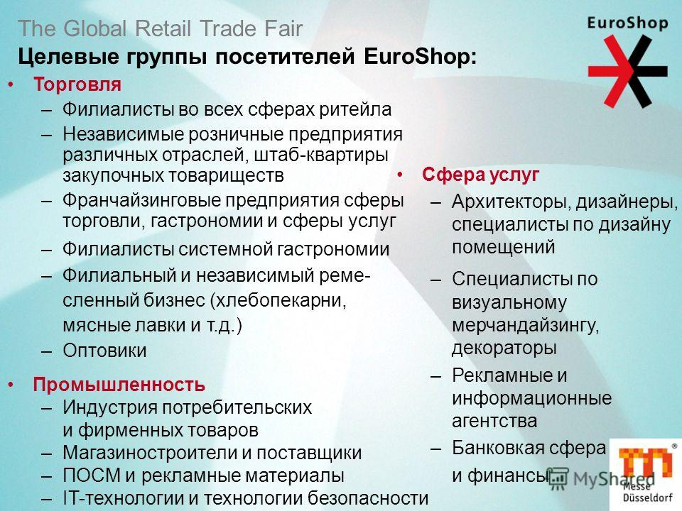 The Global Retail Trade Fair Целевые группы посетителей EuroShop: Торговля –Филиалисты во всех сферах ритейла –Независимые розничные предприятия различных отраслей, штаб-квартиры закупочных товариществ –Франчайзинговые предприятия сферы торговли, гас