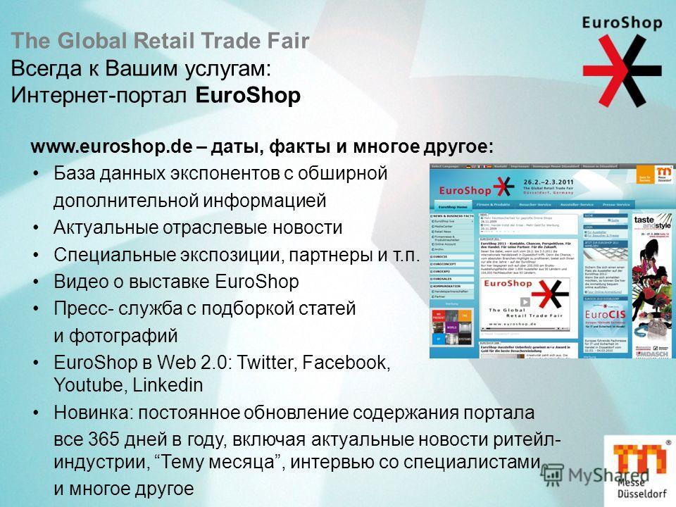 The Global Retail Trade Fair Всегда к Вашим услугам: Интернет-портал EuroShop www.euroshop.de – даты, факты и многое другое: База данных экспонентов с обширной дополнительной информацией Актуальные отраслевые новости Специальные экспозиции, партнеры
