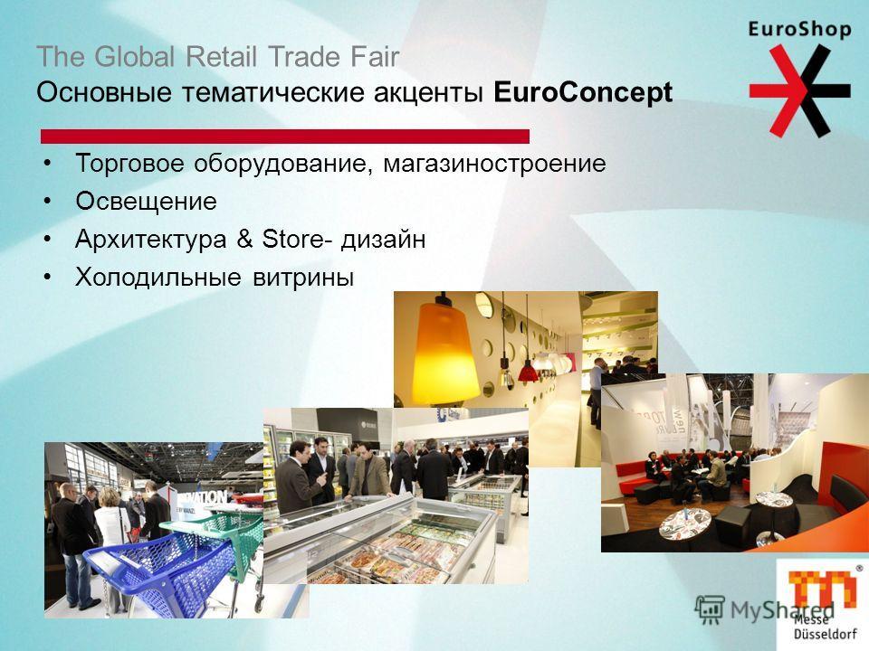The Global Retail Trade Fair Основные тематические акценты EuroConcept Торговое оборудование, магазиностроение Освещение Архитектура & Store- дизайн Холодильные витрины