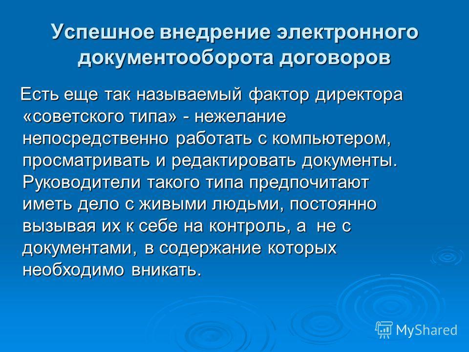 Успешное внедрение электронного документооборота договоров Есть еще так называемый фактор директора «советского типа» - нежелание непосредственно работать с компьютером, просматривать и редактировать документы. Руководители такого типа предпочитают и