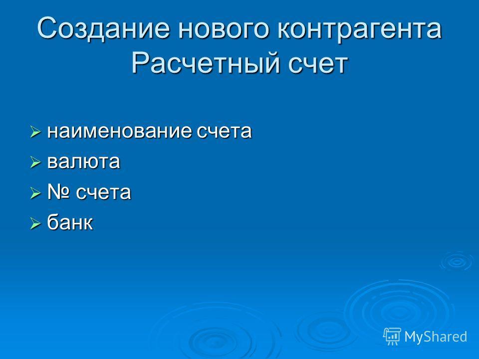 Создание нового контрагента Расчетный счет наименование счета наименование счета валюта валюта счета счета банк банк