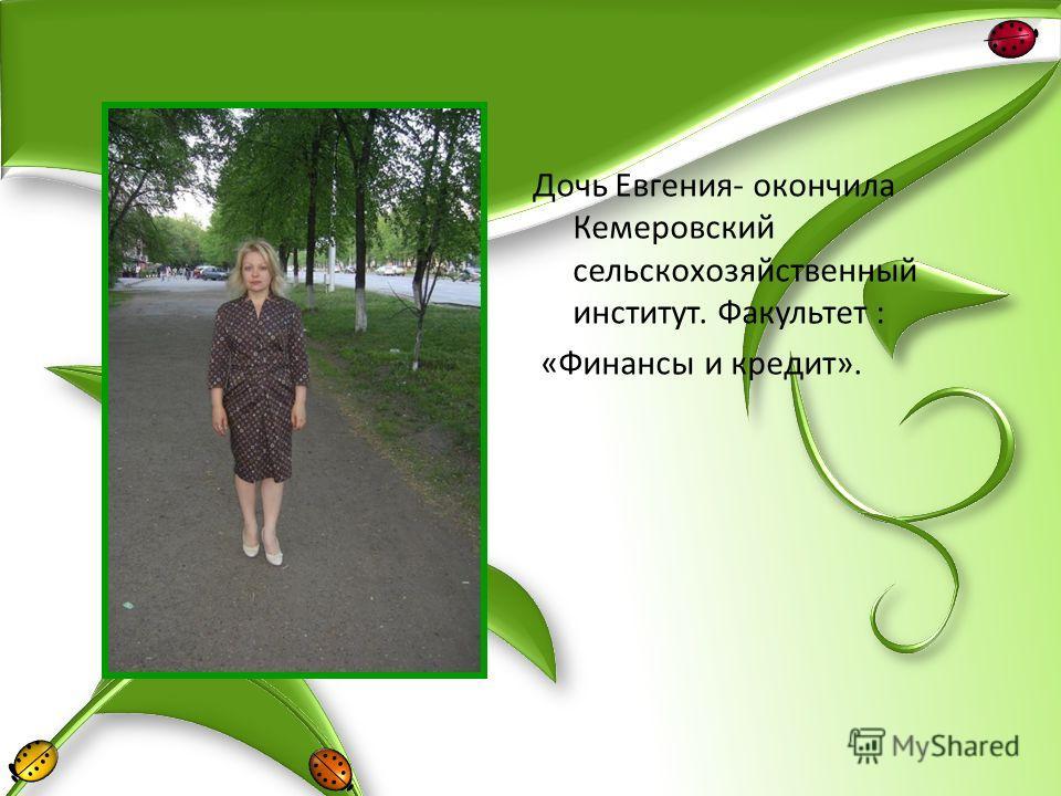 Дочь Евгения- окончила Кемеровский сельскохозяйственный институт. Факультет : «Финансы и кредит».