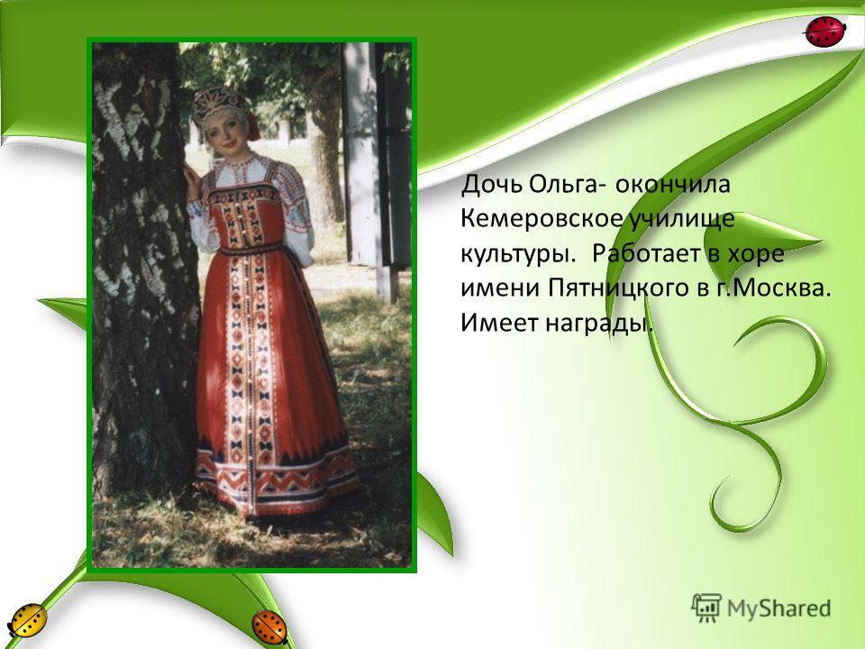 Дочь Ольга- окончила Кемеровское училище культуры. Работает в хоре имени Пятницкого в г.Москва. Имеет награды.