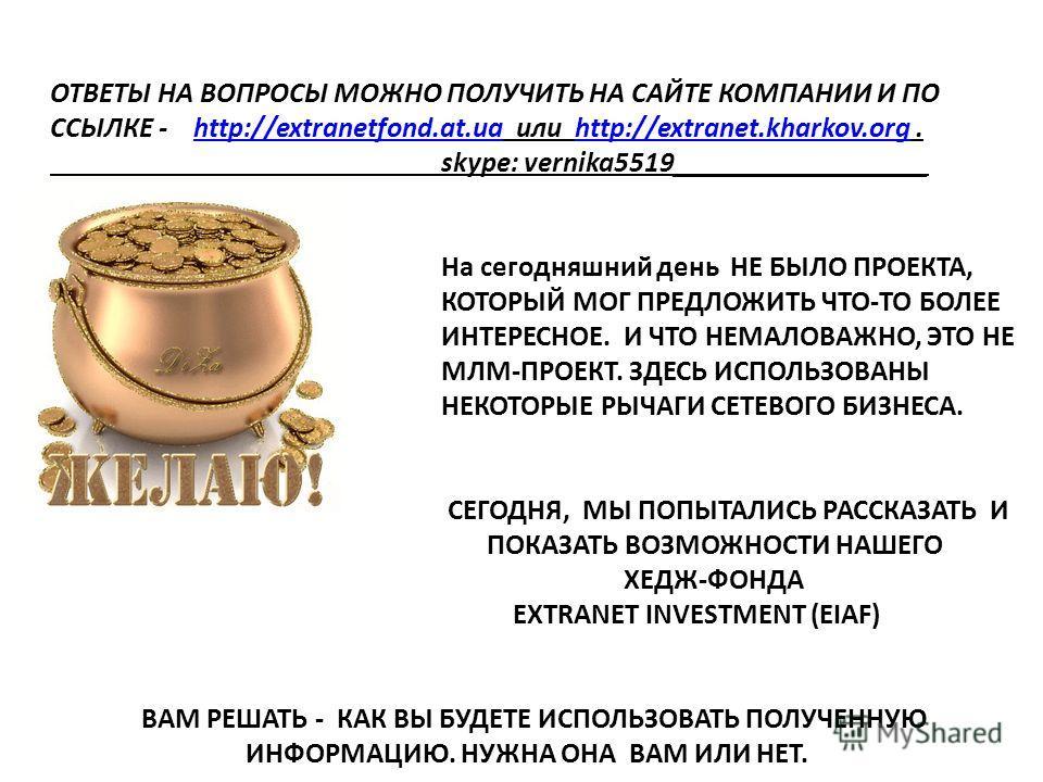 ОТВЕТЫ НА ВОПРОСЫ МОЖНО ПОЛУЧИТЬ НА САЙТЕ КОМПАНИИ И ПО ССЫЛКЕ - http://extranetfond.at.ua или http://extranet.kharkov.org. skype: vernika5519__________________ На сегодняшний день НЕ БЫЛО ПРОЕКТА, КОТОРЫЙ МОГ ПРЕДЛОЖИТЬ ЧТО-ТО БОЛЕЕ ИНТЕРЕСНОЕ. И ЧТ