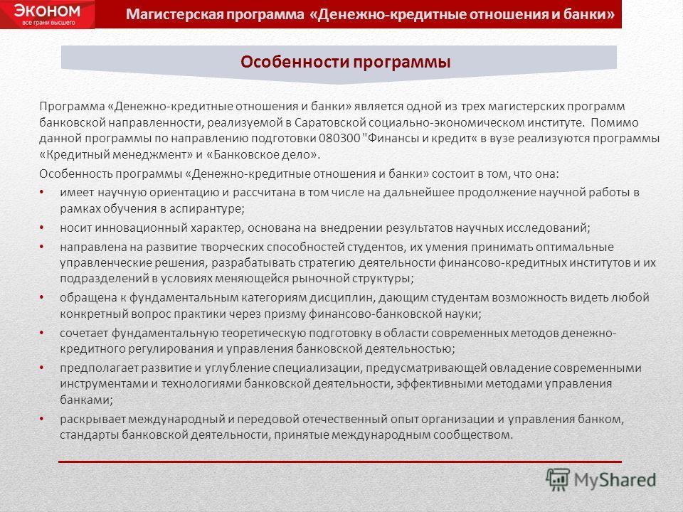 Программа «Денежно-кредитные отношения и банки» является одной из трех магистерских программ банковской направленности, реализуемой в Саратовской социально-экономическом институте. Помимо данной программы по направлению подготовки 080300