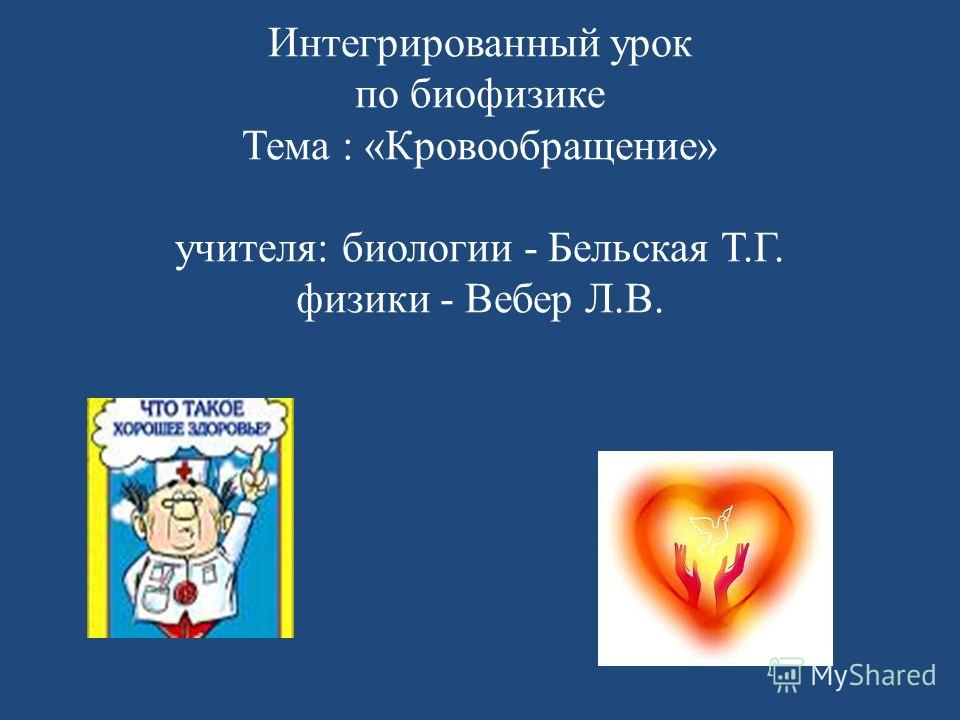 Интегрированный урок по биофизике Тема : «Кровообращение» учителя: биологии - Бельская Т.Г. физики - Вебер Л.В.