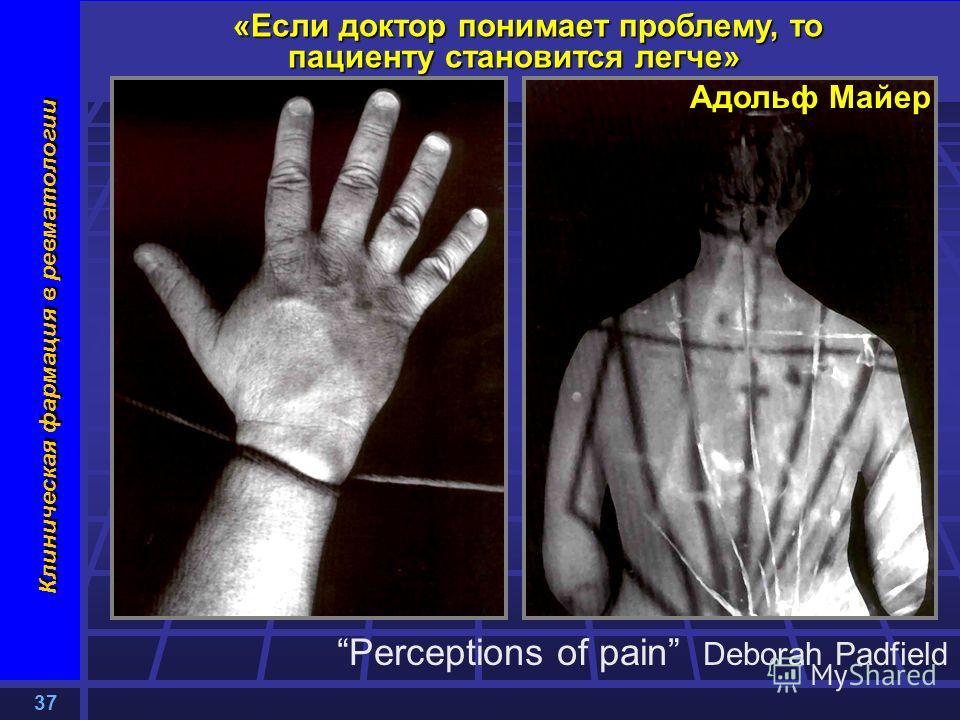 37 Клиническая фармация в ревматологии «Если доктор понимает проблему, то пациенту становится легче» Адольф Майер Perceptions of pain Deborah Padfield
