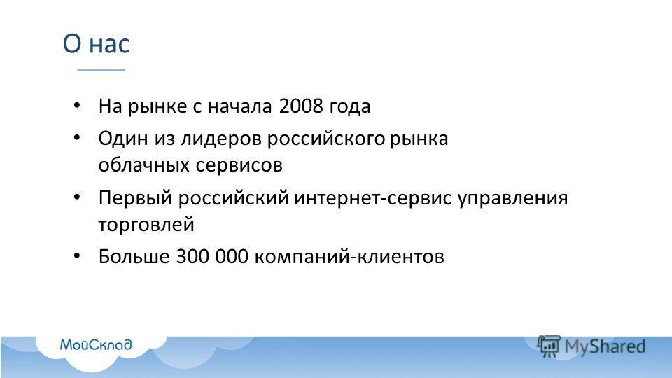 О нас На рынке с начала 2008 года Один из лидеров российского рынка облачных сервисов Первый российский интернет-сервис управления торговлей Больше 300 000 компаний-клиентов
