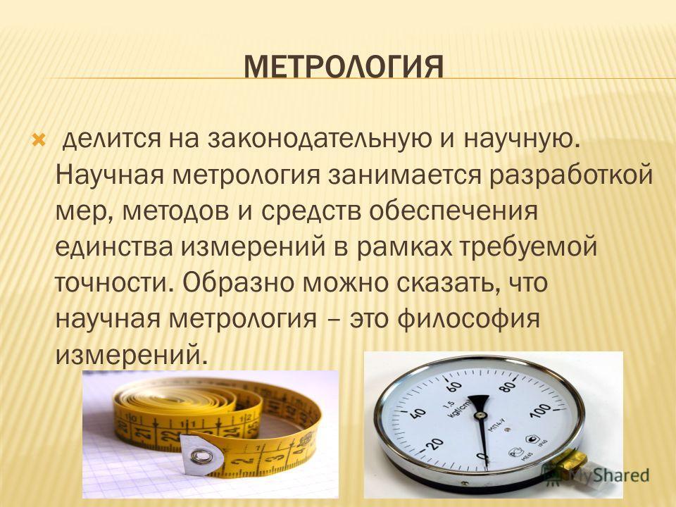 МЕТРОЛОГИЯ делится на законодательную и научную. Научная метрология занимается разработкой мер, методов и средств обеспечения единства измерений в рамках требуемой точности. Образно можно сказать, что научная метрология – это философия измерений.
