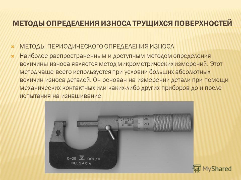 МЕТОДЫ ОПРЕДЕЛЕНИЯ ИЗНОСА ТРУЩИХСЯ ПОВЕРХНОСТЕЙ МЕТОДЫ ПЕРИОДИЧЕСКОГО ОПРЕДЕЛЕНИЯ ИЗНОСА Наиболее распространенным и доступным методом определения величины износа является метод микрометрических измерений. Этот метод чаще всего используется при услов
