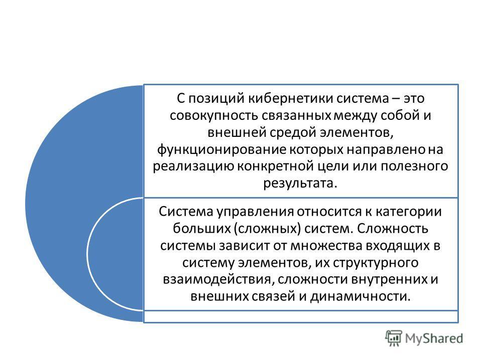 С позиций кибернетики система – это совокупность связанных между собой и внешней средой элементов, функционирование которых направлено на реализацию конкретной цели или полезного результата. Система управления относится к категории больших (сложных)