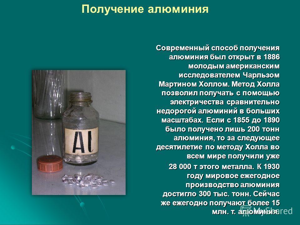 Современный способ получения алюминия был открыт в 1886 молодым американским исследователем Чарльзом Мартином Холлом. Метод Холла позволил получать с помощью электричества сравнительно недорогой алюминий в больших масштабах. Если с 1855 до 1890 было