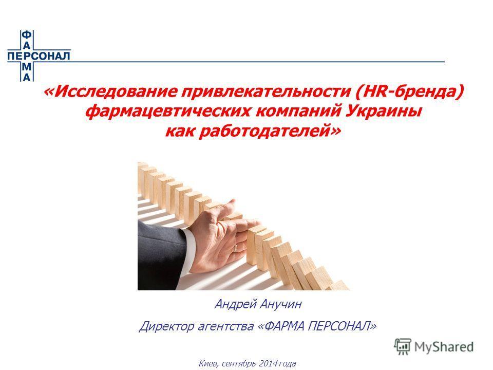 Киев, сентябрь 2014 года «Исследование привлекательности (HR-бренда) фармацевтических компаний Украины как работодателей» Андрей Анучин Директор агентства «ФАРМА ПЕРСОНАЛ»