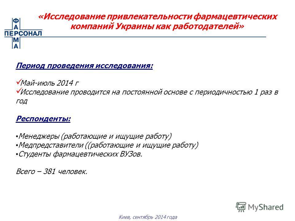 Киев, сентябрь 2014 года «Исследование привлекательности фармацевтических компаний Украины как работодателей» Период проведения исследования: Май-июль 2014 г Исследование проводится на постоянной основе с периодичностью 1 раз в год Респонденты: Менед