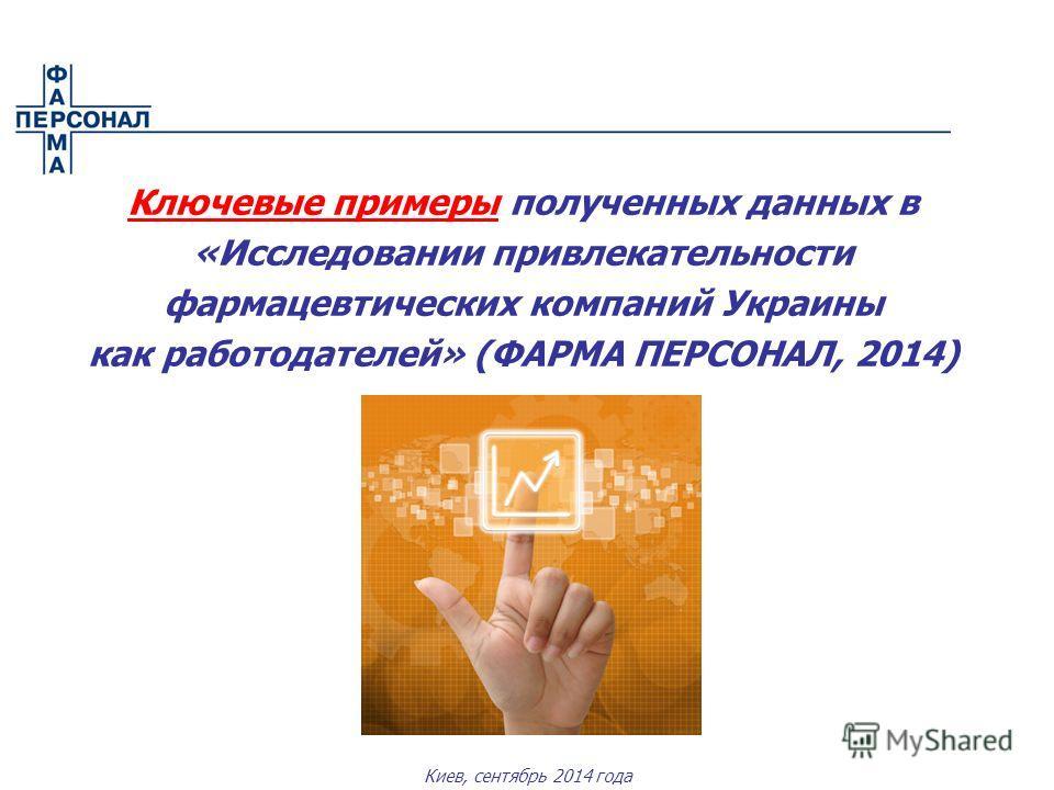 Киев, сентябрь 2014 года Ключевые примеры полученных данных в «Исследовании привлекательности фармацевтических компаний Украины как работодателей» (ФАРМА ПЕРСОНАЛ, 2014)