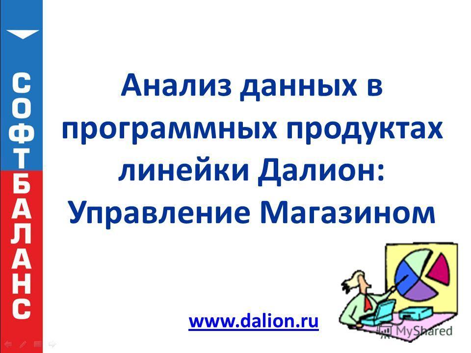 Анализ данных в программных продуктах линейки Далион: Управление Магазином www.dalion.ru