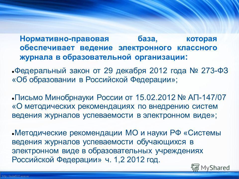http://linda6035.ucoz.ru/ Нормативно-правовая база, которая обеспечивает ведение электронного классного журнала в образовательной организации : Федеральный закон от 29 декабря 2012 года 273-ФЗ «Об образовании в Российской Федерации»; Письмо Минобрнау
