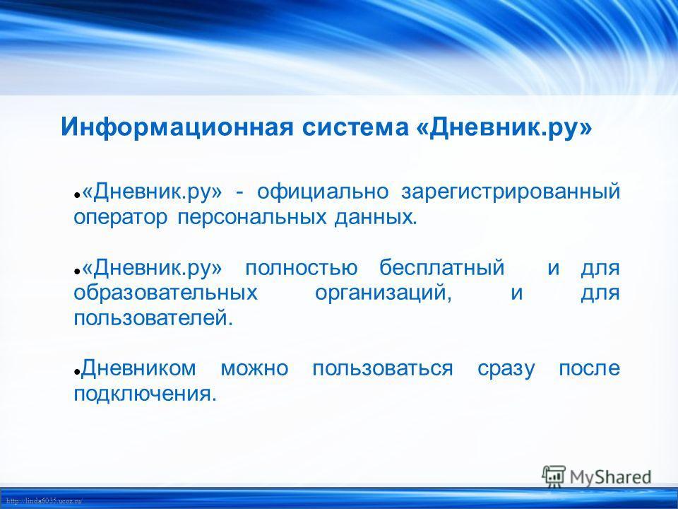 http://linda6035.ucoz.ru/ Информационная система «Дневник.ру» «Дневник.ру» - официально зарегистрированный оператор персональных данных. «Дневник.ру» полностью бесплатный и для образовательных организаций, и для пользователей. Дневником можно пользов