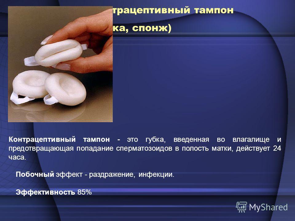 Контрацептивный тампон (губка, спонж) Контрацептивный тампон - это губка, введенная во влагалище и предотвращающая попадание сперматозоидов в полость матки, действует 24 часа. Побочный эффект - раздражение, инфекции. Эффективность 85%