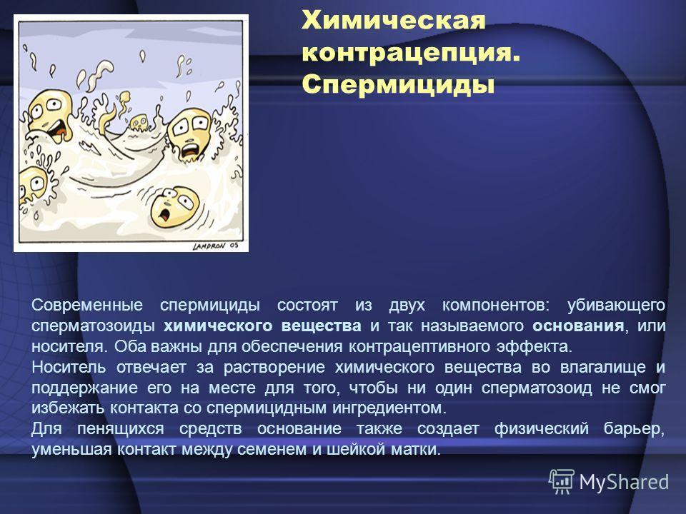 Химическая контрацепция. Спермициды Современные спермициды состоят из двух компонентов: убивающего сперматозоиды химического вещества и так называемого основания, или носителя. Оба важны для обеспечения контрацептивного эффекта. Носитель отвечает за