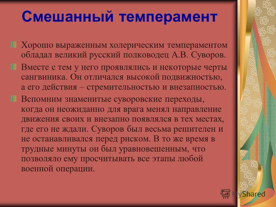 Смешанный темперамент Хорошо выраженным холерическим темпераментом обладал великий русский полководец А.В. Суворов. Вместе с тем у него проявлялись и некоторые черты сангвиника. Он отличался высокой подвижностью, а его действия – стремительностью и в