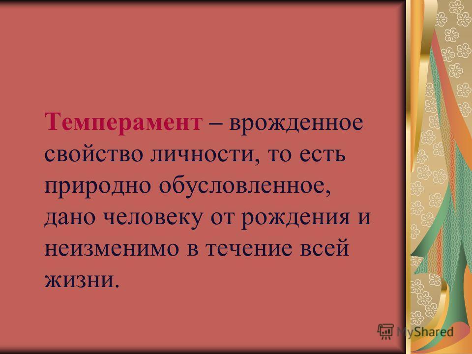 Темперамент – врожденное свойство личности, то есть природно обусловленное, дано человеку от рождения и неизменимо в течение всей жизни.