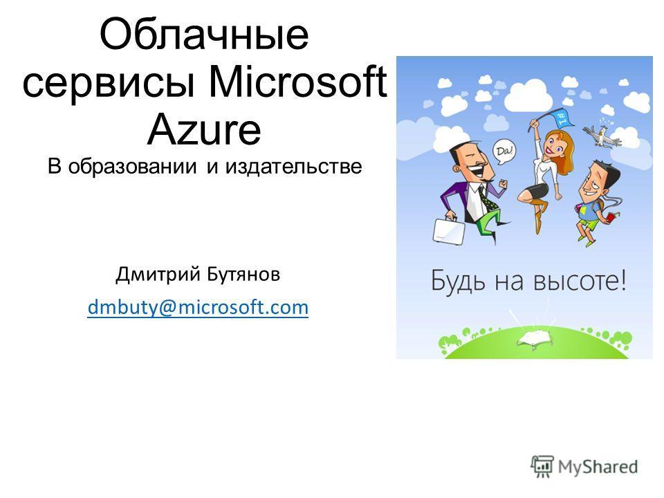 Облачные сервисы Microsoft Azure В образовании и издательстве Дмитрий Бутянов dmbuty@microsoft.com