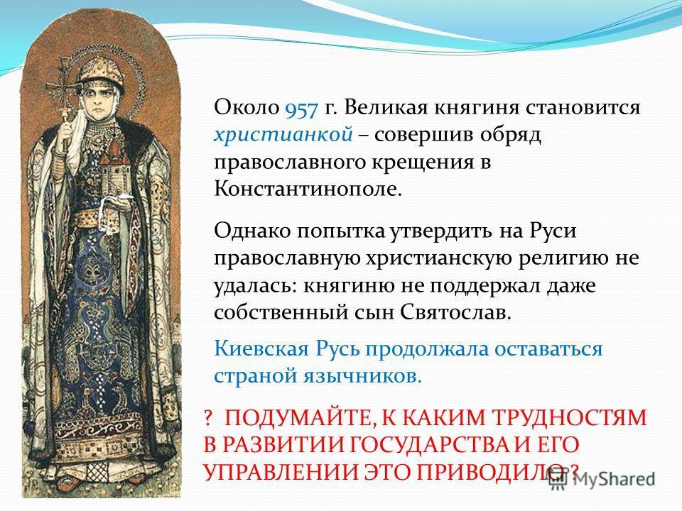 Около 957 г. Великая княгиня становится христианкой – совершив обряд православного крещения в Константинополе. Однако попытка утвердить на Руси православную христианскую религию не удалась: княгиню не поддержал даже собственный сын Святослав. Киевска