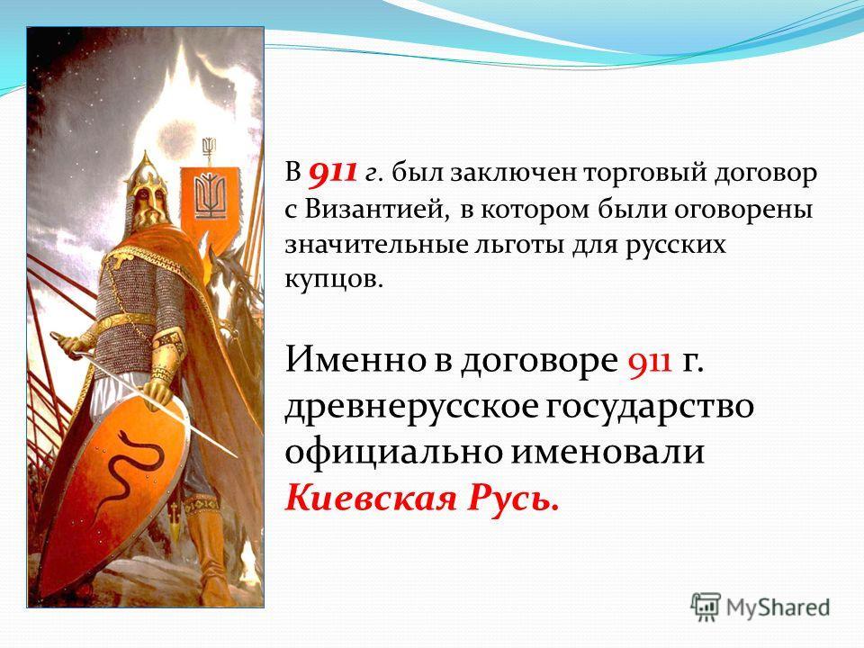 В 911 г. был заключен торговый договор с Византией, в котором были оговорены значительные льготы для русских купцов. Именно в договоре 911 г. древнерусское государство официально именовали Киевская Русь.