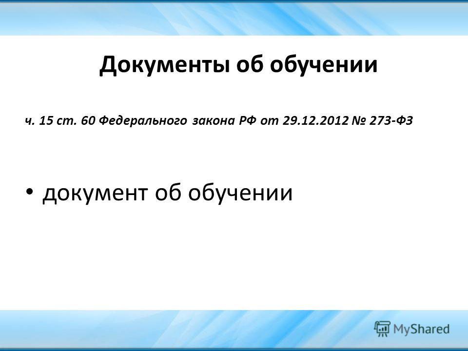 Документы об обучении ч. 15 ст. 60 Федерального закона РФ от 29.12.2012 273-ФЗ документ об обучении
