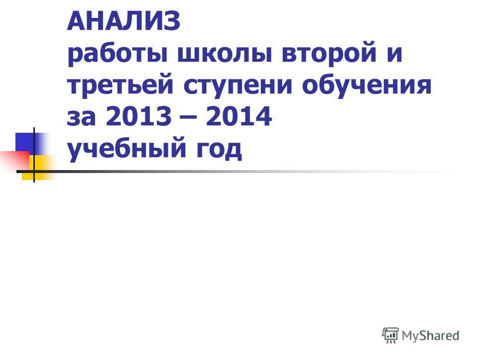 АНАЛИЗ работы школы второй и третьей ступени обучения за 2013 – 2014 учебный год