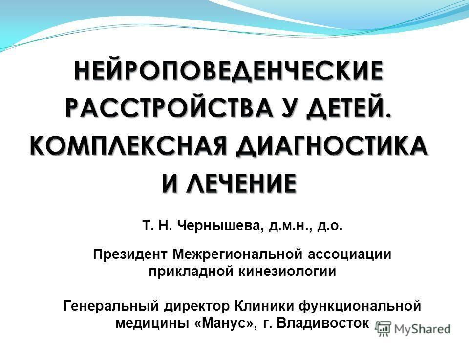 Т. Н. Чернышева, д.м.н., д.о. Президент Межрегиональной ассоциации прикладной кинезиологии Генеральный директор Клиники функциональной медицины «Манус», г. Владивосток