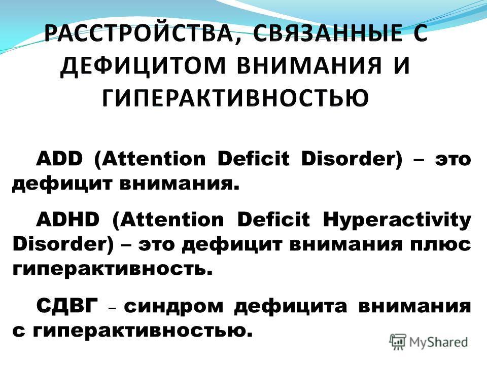 АDD (Attention Deficit Disorder) – это дефицит внимания. АDHD (Attention Deficit Hyperactivity Disorder) – это дефицит внимания плюс гиперактивность. СДВГ – синдром дефицита внимания с гиперактивностью.