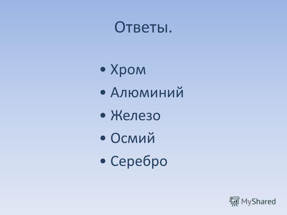 Ответы. Хром Алюминий Железо Осмий Серебро