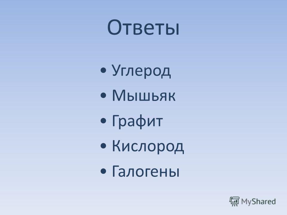 Ответы Углерод Мышьяк Графит Кислород Галогены