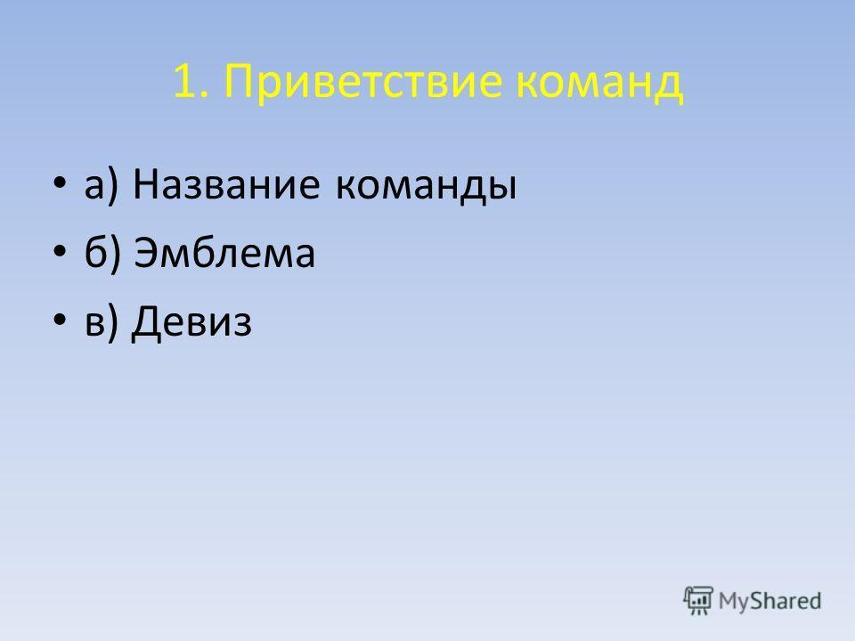 1. Приветствие команд а) Название команды б) Эмблема в) Девиз