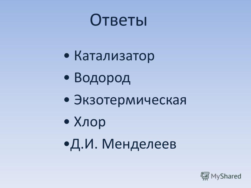 Ответы Катализатор Водород Экзотермическая Хлор Д.И. Менделеев