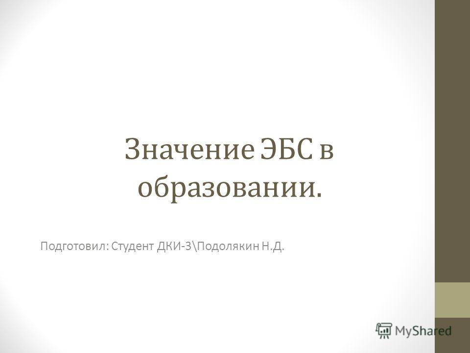 Значение ЭБС в образовании. Подготовил: Студент ДКИ-3\Подолякин Н.Д.