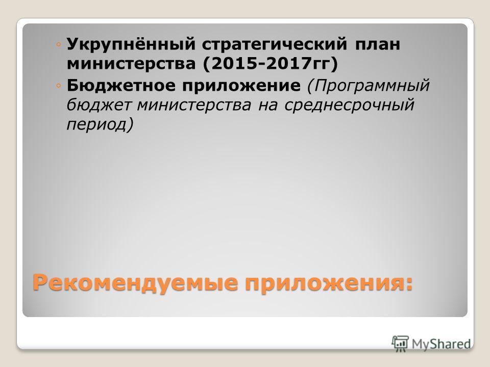 Рекомендуемые приложения: Укрупнённый стратегический план министерства (2015-2017 гг) Бюджетное приложение (Программный бюджет министерства на среднесрочный период)