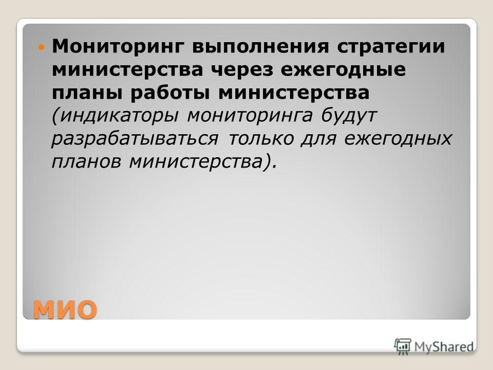 МИО Мониторинг выполнения стратегии министерства через ежегодные планы работы министерства (индикаторы мониторинга будут разрабатываться только для ежегодных планов министерства).
