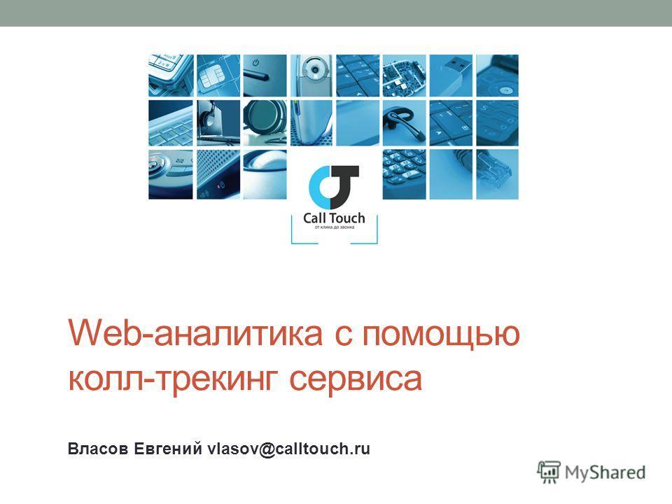 Web-аналитика с помощью колл-трекинг сервиса Власов Евгений vlasov@calltouch.ru