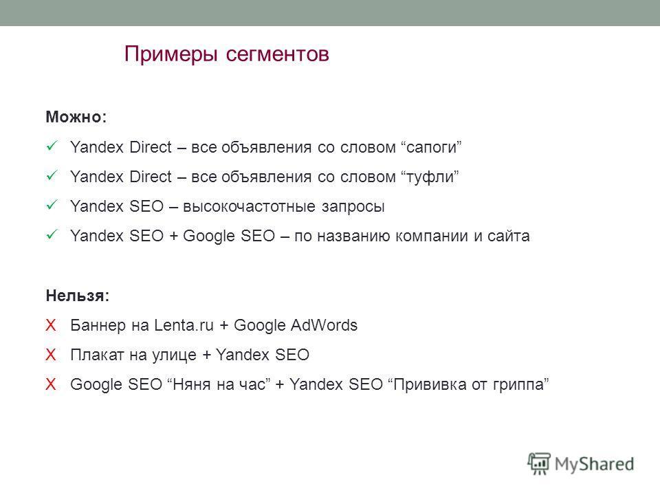 Примеры сегментов Можно: Yandex Direct – все объявления со словом сапоги Yandex Direct – все объявления со словом туфли Yandex SEO – высокочастотные запросы Yandex SEO + Google SEO – по названию компании и сайта Нельзя: XБаннер на Lenta.ru + Google A
